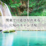 関東で川遊びが出来る穴場の人気キャンプ場13選!