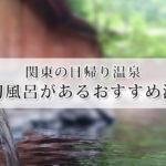 関東の日帰り温泉で人気の貸切風呂があるおすすめ温泉15選!