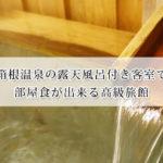 箱根温泉の露天風呂付き客室で部屋食が出来る高級旅館おすすめ8選!