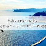 熱海の日帰り温泉で海が見えるオーシャンビューの絶景温泉7選!