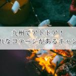 九州のキャンプ場でおしゃれなコテージがある人気のキャンプ場7選!