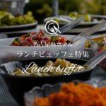 名古屋のホテルでランチビュッフェが楽しめる人気レストランおすすめ7選!