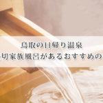 鳥取の日帰り温泉で貸切家族風呂があるおすすめの宿7選!