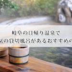 岐阜の日帰り温泉で人気の貸切風呂がある温泉宿おすすめ15選!