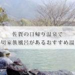 佐賀の日帰り温泉で貸切家族風呂があるおすすめ温泉15選!