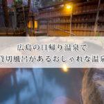 広島の日帰り温泉で貸切風呂があるおしゃれな温泉6選!