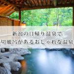 新潟の日帰り温泉で貸切風呂があるおしゃれな温泉宿7選!日帰り旅行におすすめ!