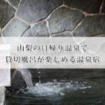 山梨の日帰り温泉で貸切風呂が楽しめる宿9選!富士山が見える温泉も!