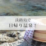 淡路島で日帰り温泉が楽しめるおすすめの温泉10選!