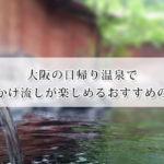 大阪の日帰り温泉で源泉かけ流しが楽しめるおすすめ温泉9選!