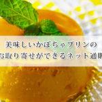 美味しいかぼちゃプリンのお取り寄せができるネット通販おすすめ7選!