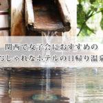 関西で女子会におすすめの日帰り温泉が楽しめるおしゃれなホテル人気7選!