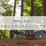 関西の清流で川遊びが楽しめるキャンプ場おすすめ12選!
