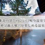 東北の景色のいい日帰り温泉で絶景露天風呂が楽しめる温泉20選!