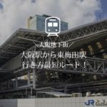 大阪駅から東梅田駅までの最短ルートは?地下鉄谷町線への行き方はコレ!