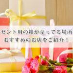 プレゼント用の箱が売ってる場所は?可愛い箱が揃ってるおすすめのお店をご紹介!