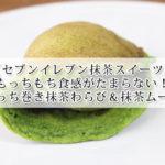 【セブンイレブン】和もっち巻き抹茶わらび&抹茶ムースはもっちもちの食感がたまらない美味しさ!