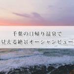 千葉の日帰り温泉で海が見える絶景オーシャンビュー温泉7選!