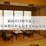福岡の日帰り温泉で個室休憩があるおすすめ温泉旅館8選!個室だからゆったり出来る♪