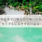 別府温泉で日帰り貸切風呂があるカップルにおすすめの温泉13選!