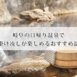 岐阜の日帰り温泉で源泉掛け流しが楽しめるおすすめ温泉21選!
