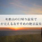 和歌山の日帰り温泉で海が見える絶景温泉おすすめ14選!