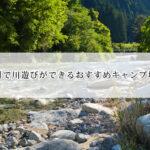 九州で川遊びができるキャンプ場おすすめ11選!