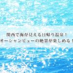 関西で海が見える日帰り温泉13選!オーシャンビューの絶景が楽しめる!
